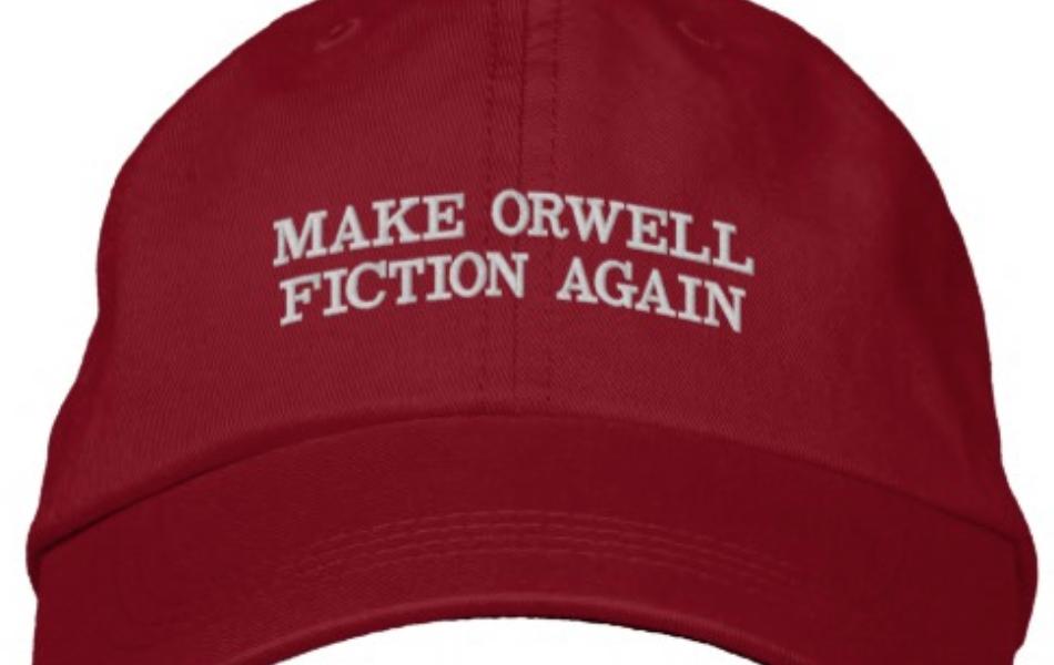 Make Orwell fiction again – Să facem ca Orwell să fie iarăși ficțiune.